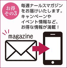 [お得その3]毎週ナールスマガジンをお届けいたします。キャンペーンやイベント情報など、お得な情報が満載!